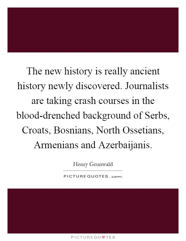 The new history is really ancient history newly discovered. Journalists are taking crash courses in the blood-drenched background of Serbs, Croats, Bosnians, North Ossetians, Armenians and Azerbaijanis Picture Quote #1