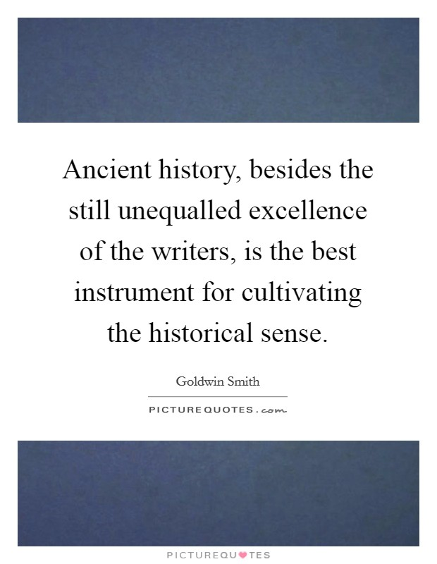 Ancient history, besides the still unequalled excellence of the writers, is the best instrument for cultivating the historical sense Picture Quote #1