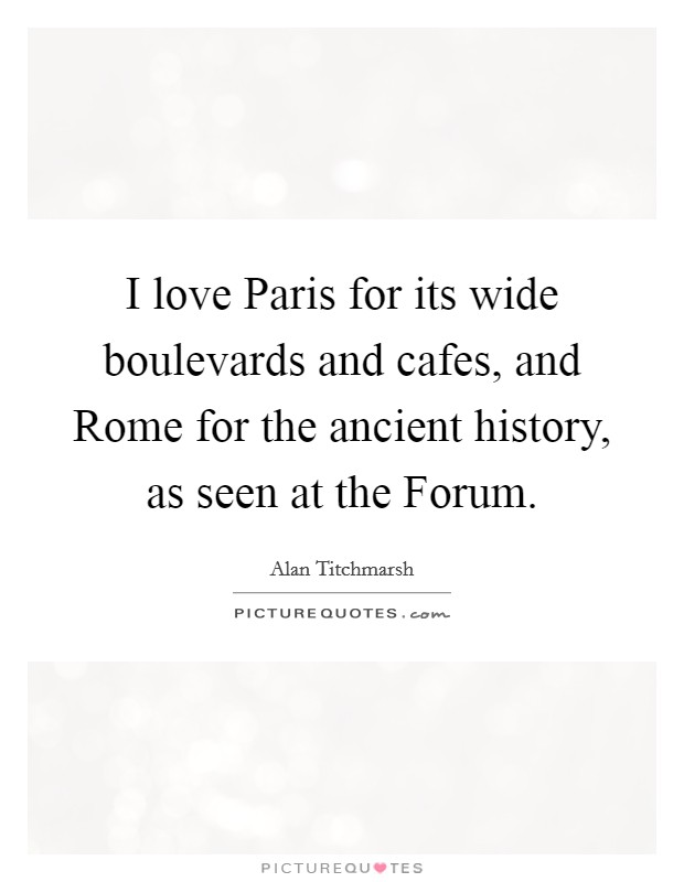 I love Paris for its wide boulevards and cafes, and Rome for the ancient history, as seen at the Forum Picture Quote #1