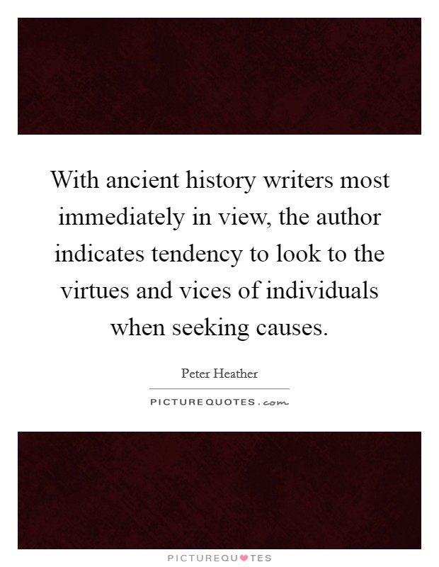 With ancient history writers most immediately in view, the author indicates tendency to look to the virtues and vices of individuals when seeking causes Picture Quote #1