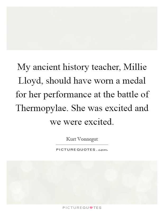 My ancient history teacher, Millie Lloyd, should have worn a medal for her performance at the battle of Thermopylae. She was excited and we were excited Picture Quote #1