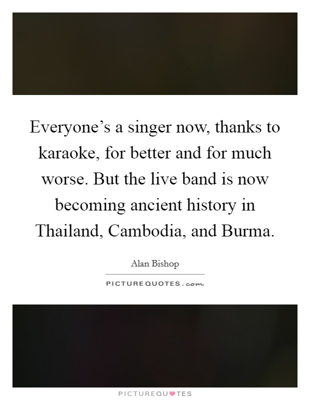 Everyone's a singer now, thanks to karaoke, for better and for much worse. But the live band is now becoming ancient history in Thailand, Cambodia, and Burma Picture Quote #1