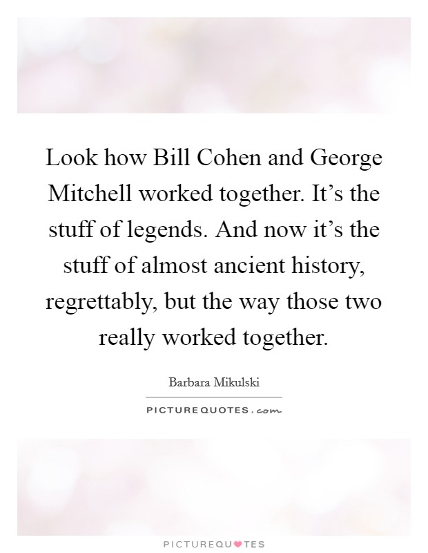 Look how Bill Cohen and George Mitchell worked together. It's the stuff of legends. And now it's the stuff of almost ancient history, regrettably, but the way those two really worked together Picture Quote #1