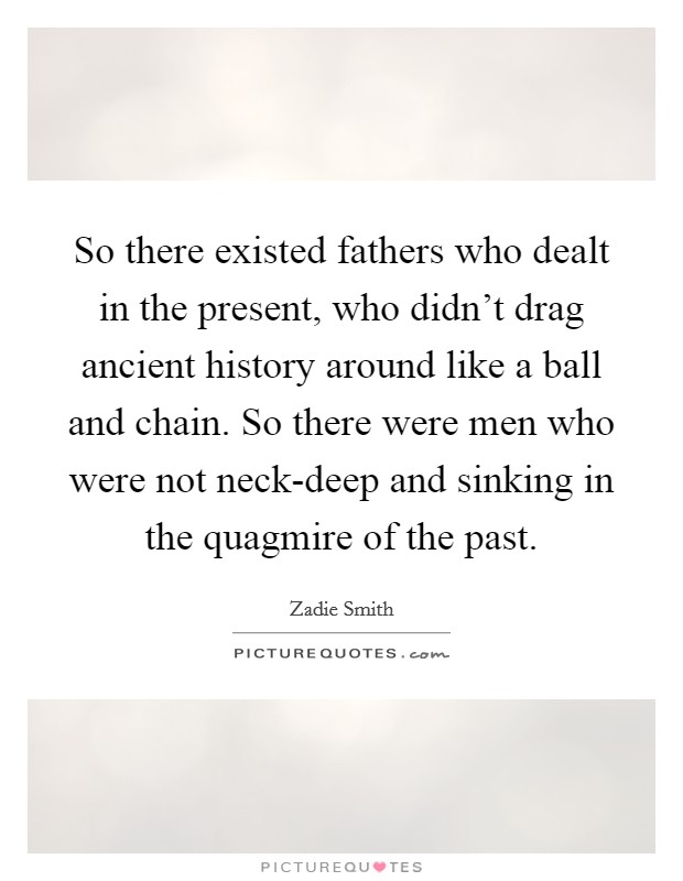 So there existed fathers who dealt in the present, who didn't drag ancient history around like a ball and chain. So there were men who were not neck-deep and sinking in the quagmire of the past Picture Quote #1