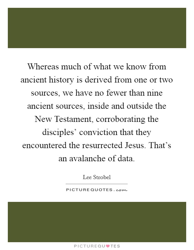 Whereas much of what we know from ancient history is derived from one or two sources, we have no fewer than nine ancient sources, inside and outside the New Testament, corroborating the disciples' conviction that they encountered the resurrected Jesus. That's an avalanche of data. Picture Quote #1