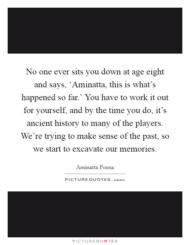 No one ever sits you down at age eight and says, 'Aminatta, this is what's happened so far.' You have to work it out for yourself, and by the time you do, it's ancient history to many of the players. We're trying to make sense of the past, so we start to excavate our memories Picture Quote #1