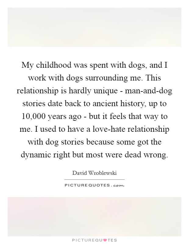My childhood was spent with dogs, and I work with dogs surrounding me. This relationship is hardly unique - man-and-dog stories date back to ancient history, up to 10,000 years ago - but it feels that way to me. I used to have a love-hate relationship with dog stories because some got the dynamic right but most were dead wrong Picture Quote #1