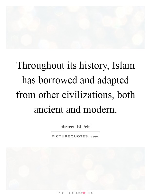 Throughout its history, Islam has borrowed and adapted from other civilizations, both ancient and modern Picture Quote #1