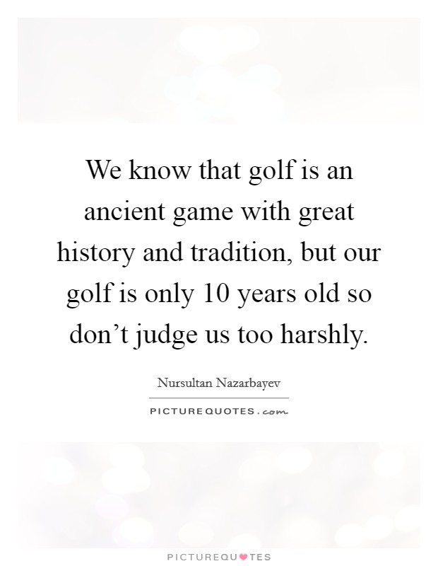 We know that golf is an ancient game with great history and tradition, but our golf is only 10 years old so don't judge us too harshly Picture Quote #1