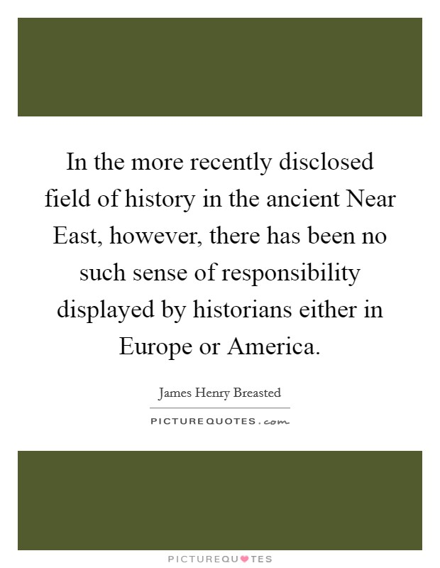 In the more recently disclosed field of history in the ancient Near East, however, there has been no such sense of responsibility displayed by historians either in Europe or America Picture Quote #1