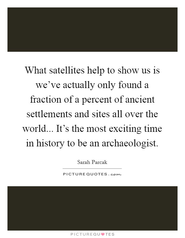 What satellites help to show us is we've actually only found a fraction of a percent of ancient settlements and sites all over the world... It's the most exciting time in history to be an archaeologist Picture Quote #1