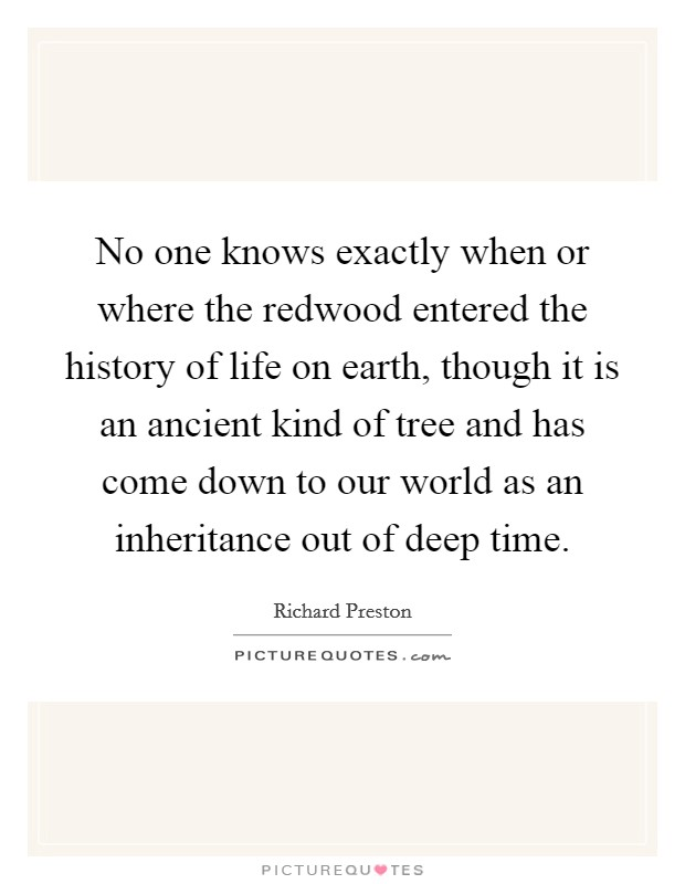 No one knows exactly when or where the redwood entered the history of life on earth, though it is an ancient kind of tree and has come down to our world as an inheritance out of deep time Picture Quote #1