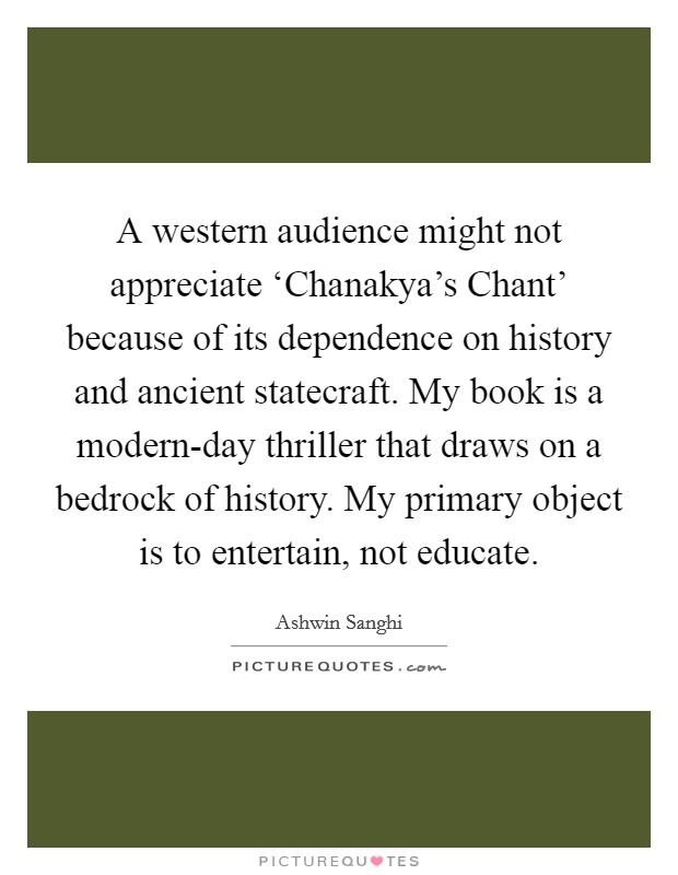 A western audience might not appreciate 'Chanakya's Chant' because of its dependence on history and ancient statecraft. My book is a modern-day thriller that draws on a bedrock of history. My primary object is to entertain, not educate Picture Quote #1