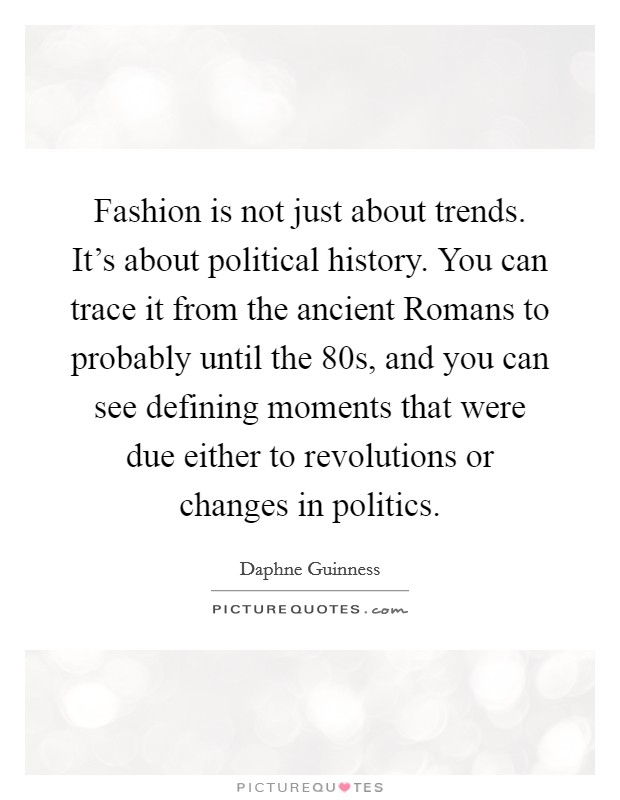 Fashion is not just about trends. It's about political history. You can trace it from the ancient Romans to probably until the  80s, and you can see defining moments that were due either to revolutions or changes in politics Picture Quote #1