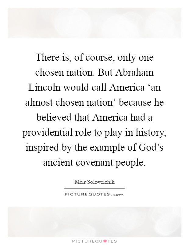 There is, of course, only one chosen nation. But Abraham Lincoln would call America 'an almost chosen nation' because he believed that America had a providential role to play in history, inspired by the example of God's ancient covenant people Picture Quote #1