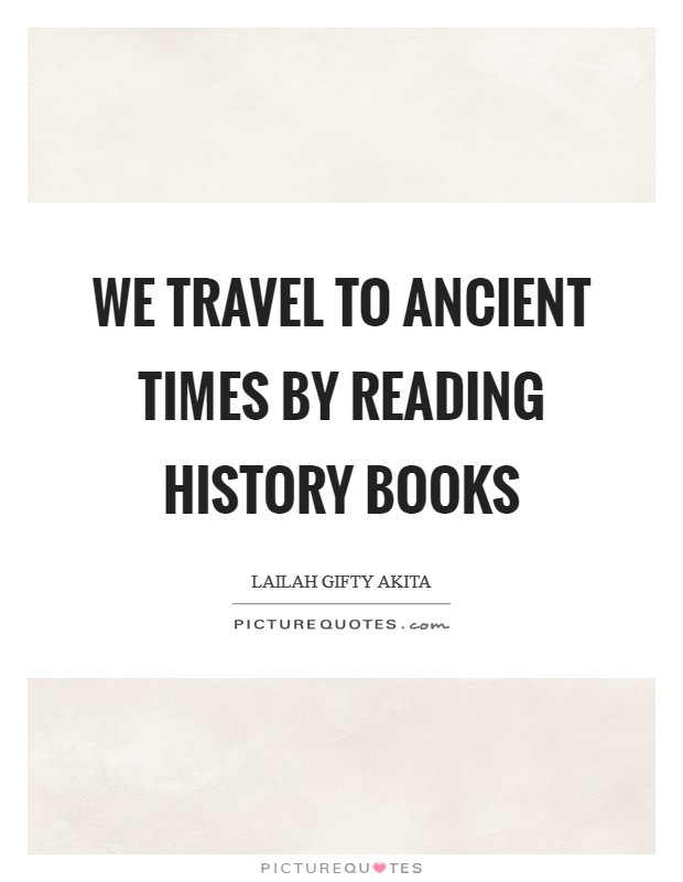 We travel to ancient times by reading history books Picture Quote #1
