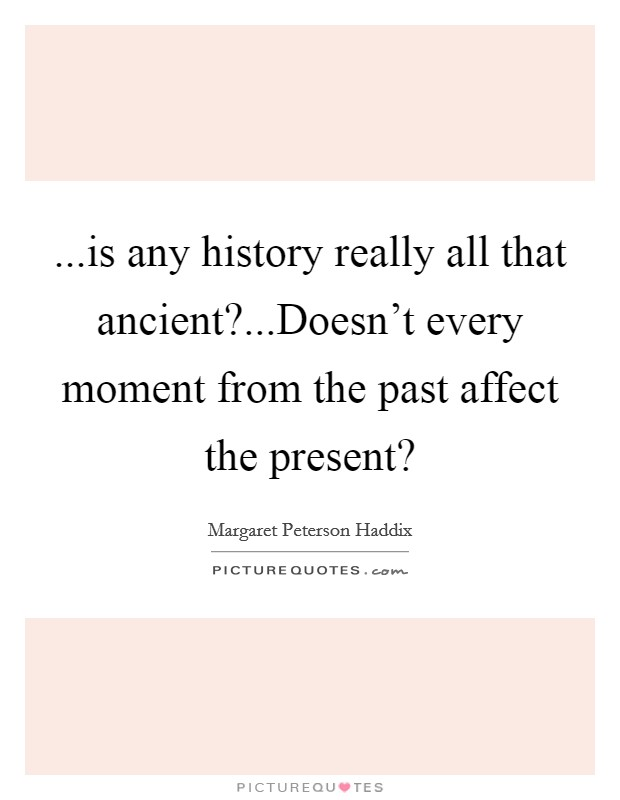 ...is any history really all that ancient?...Doesn't every moment from the past affect the present? Picture Quote #1