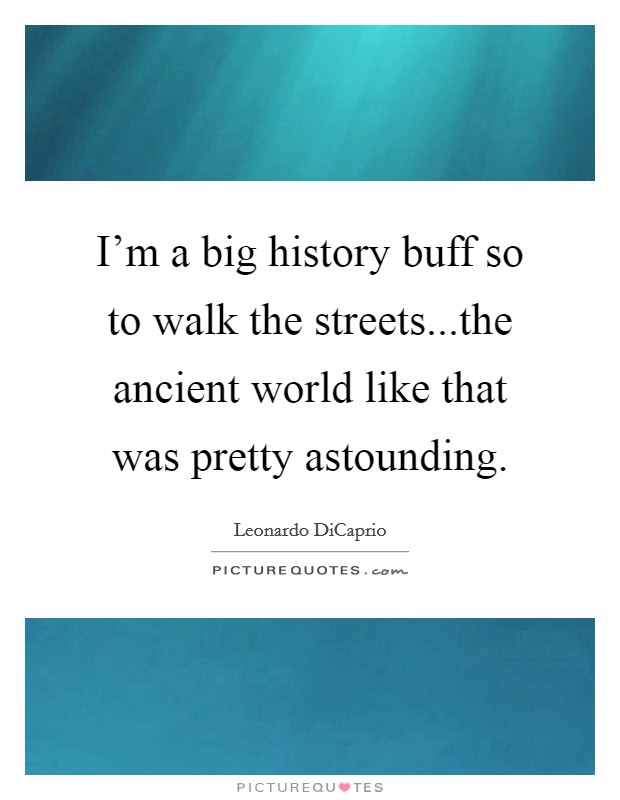 I'm a big history buff so to walk the streets...the ancient world like that was pretty astounding Picture Quote #1
