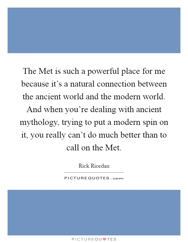 The Met is such a powerful place for me because it's a natural connection between the ancient world and the modern world. And when you're dealing with ancient mythology, trying to put a modern spin on it, you really can't do much better than to call on the Met Picture Quote #1