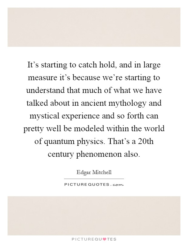 It's starting to catch hold, and in large measure it's because we're starting to understand that much of what we have talked about in ancient mythology and mystical experience and so forth can pretty well be modeled within the world of quantum physics. That's a 20th century phenomenon also Picture Quote #1