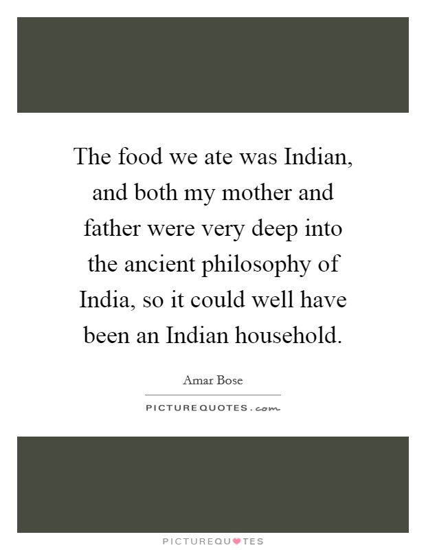 The food we ate was Indian, and both my mother and father were very deep into the ancient philosophy of India, so it could well have been an Indian household Picture Quote #1