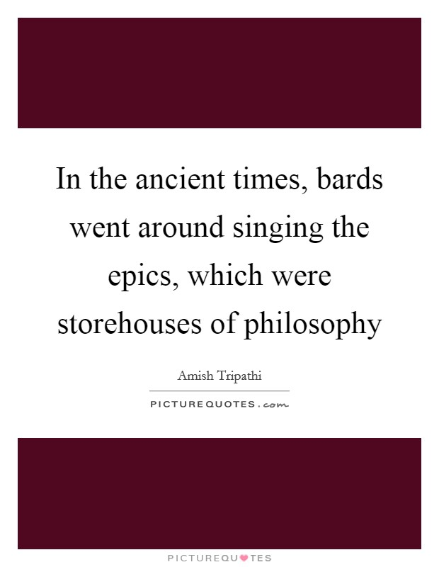 In the ancient times, bards went around singing the epics, which were storehouses of philosophy Picture Quote #1