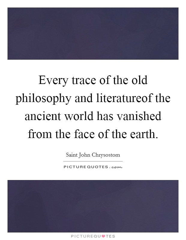 Every trace of the old philosophy and literatureof the ancient world has vanished from the face of the earth Picture Quote #1