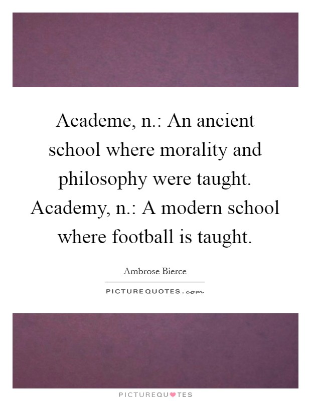 Academe, n.: An ancient school where morality and philosophy were taught. Academy, n.: A modern school where football is taught Picture Quote #1