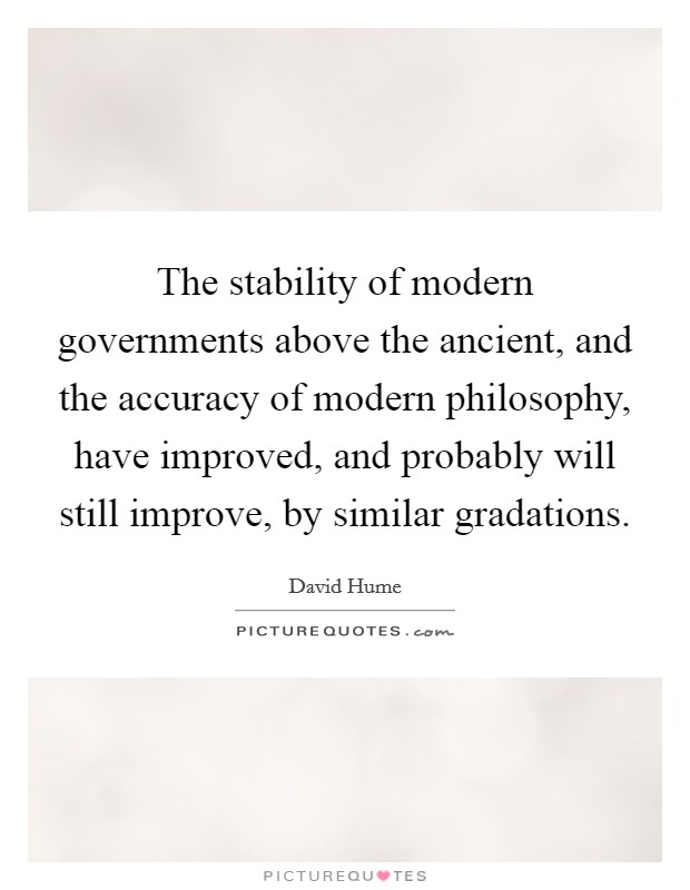 The stability of modern governments above the ancient, and the accuracy of modern philosophy, have improved, and probably will still improve, by similar gradations Picture Quote #1