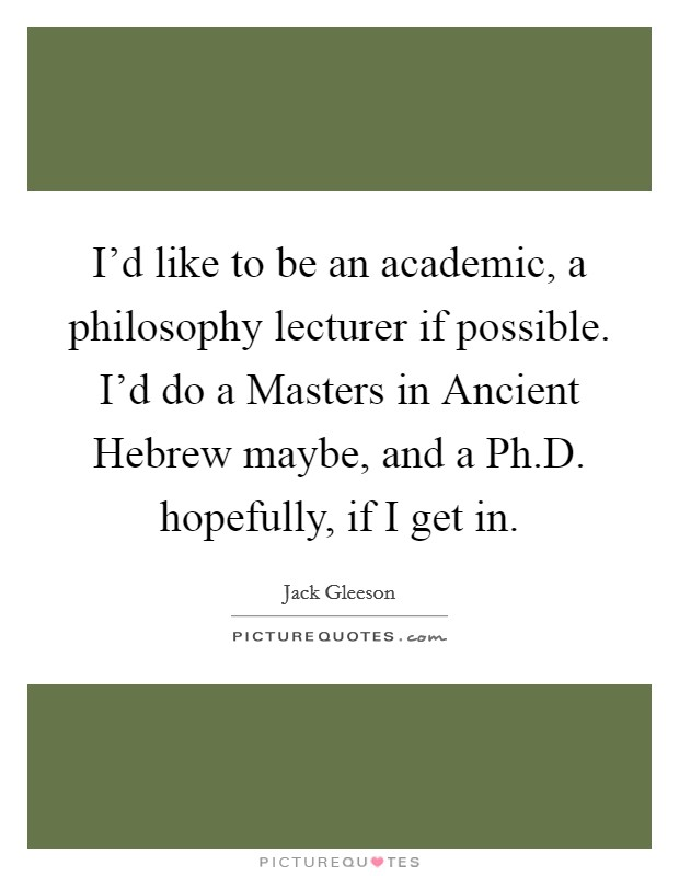 I'd like to be an academic, a philosophy lecturer if possible. I'd do a Masters in Ancient Hebrew maybe, and a Ph.D. hopefully, if I get in Picture Quote #1