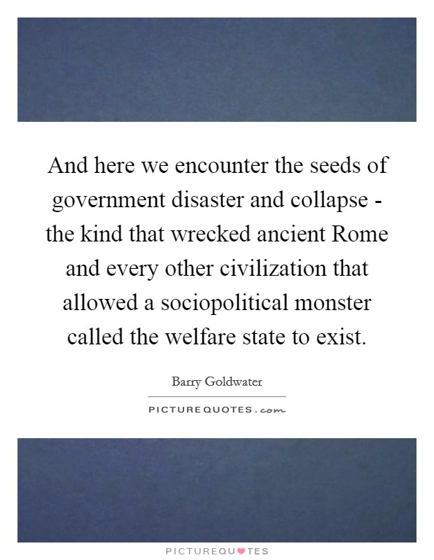 And here we encounter the seeds of government disaster and collapse - the kind that wrecked ancient Rome and every other civilization that allowed a sociopolitical monster called the welfare state to exist Picture Quote #1