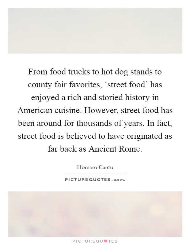 From food trucks to hot dog stands to county fair favorites, 'street food' has enjoyed a rich and storied history in American cuisine. However, street food has been around for thousands of years. In fact, street food is believed to have originated as far back as Ancient Rome. Picture Quote #1