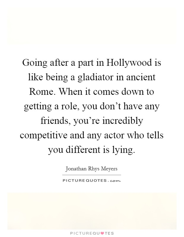 Going after a part in Hollywood is like being a gladiator in ancient Rome. When it comes down to getting a role, you don't have any friends, you're incredibly competitive and any actor who tells you different is lying Picture Quote #1