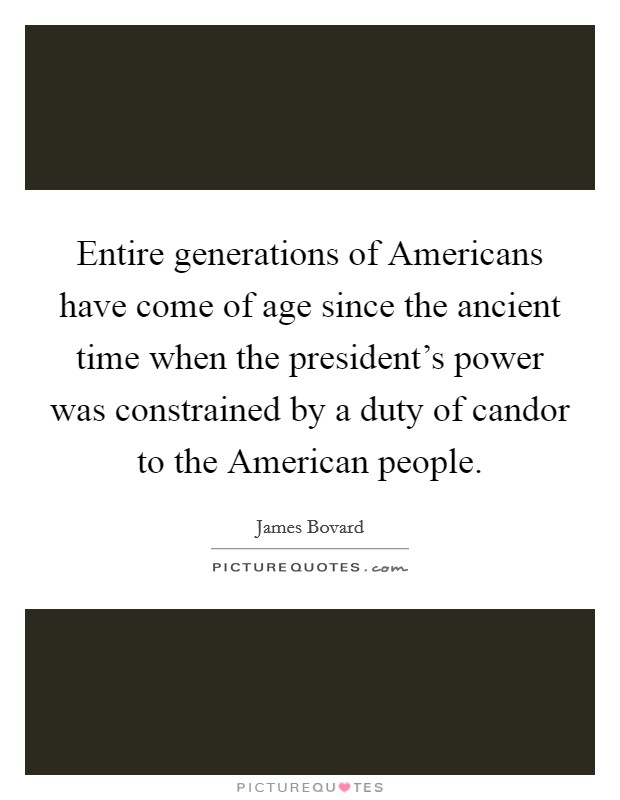 Entire generations of Americans have come of age since the ancient time when the president's power was constrained by a duty of candor to the American people Picture Quote #1