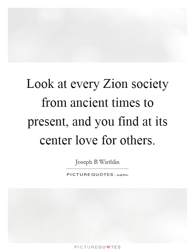 Look at every Zion society from ancient times to present, and you find at its center love for others Picture Quote #1