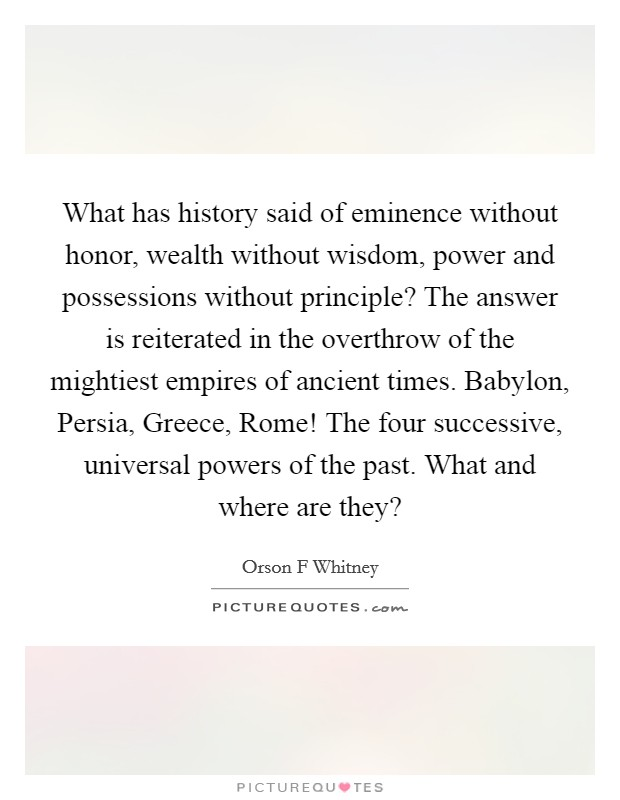 What has history said of eminence without honor, wealth without wisdom, power and possessions without principle? The answer is reiterated in the overthrow of the mightiest empires of ancient times. Babylon, Persia, Greece, Rome! The four successive, universal powers of the past. What and where are they? Picture Quote #1