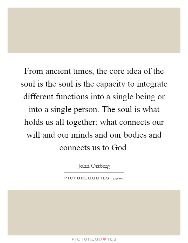 From ancient times, the core idea of the soul is the soul is the capacity to integrate different functions into a single being or into a single person. The soul is what holds us all together: what connects our will and our minds and our bodies and connects us to God Picture Quote #1