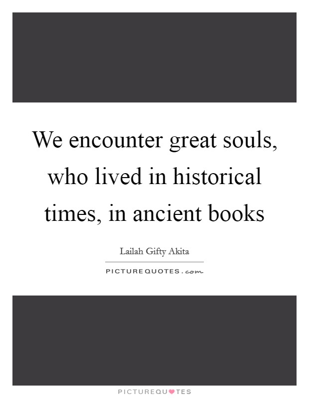 We encounter great souls, who lived in historical times, in ancient books Picture Quote #1