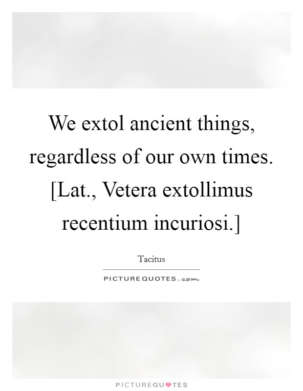 We extol ancient things, regardless of our own times. [Lat., Vetera extollimus recentium incuriosi.] Picture Quote #1