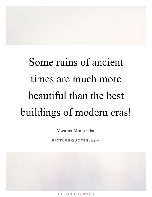 Some ruins of ancient times are much more beautiful than the best buildings of modern eras! Picture Quote #1