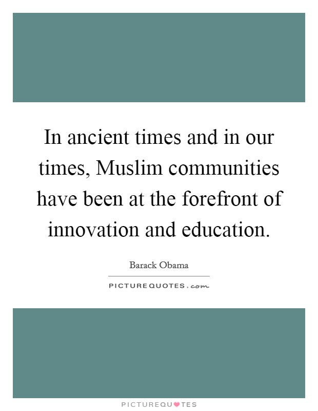 In ancient times and in our times, Muslim communities have been at the forefront of innovation and education Picture Quote #1