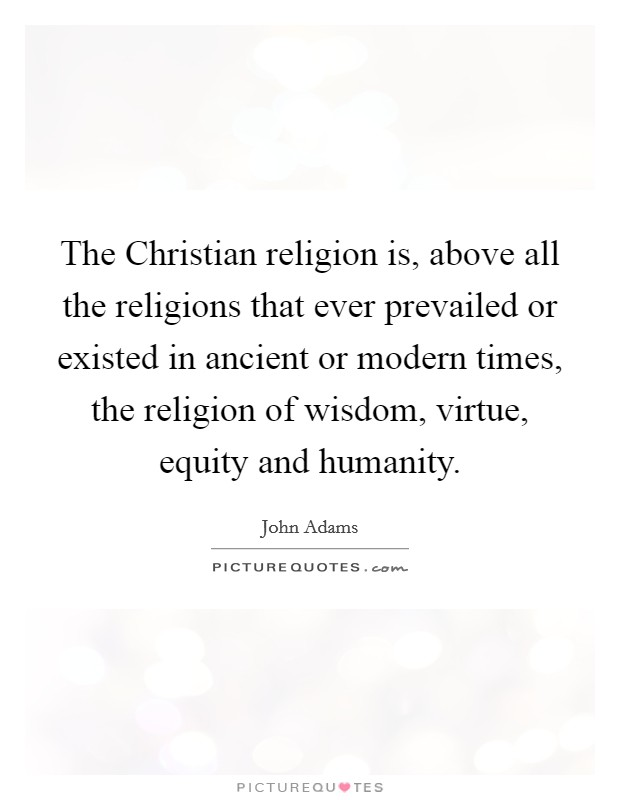 The Christian religion is, above all the religions that ever prevailed or existed in ancient or modern times, the religion of wisdom, virtue, equity and humanity Picture Quote #1