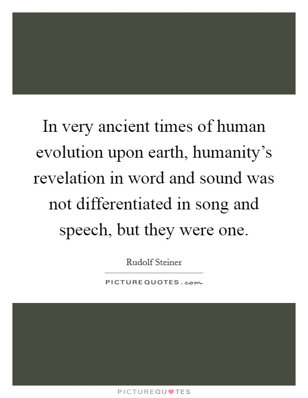In very ancient times of human evolution upon earth, humanity's revelation in word and sound was not differentiated in song and speech, but they were one Picture Quote #1