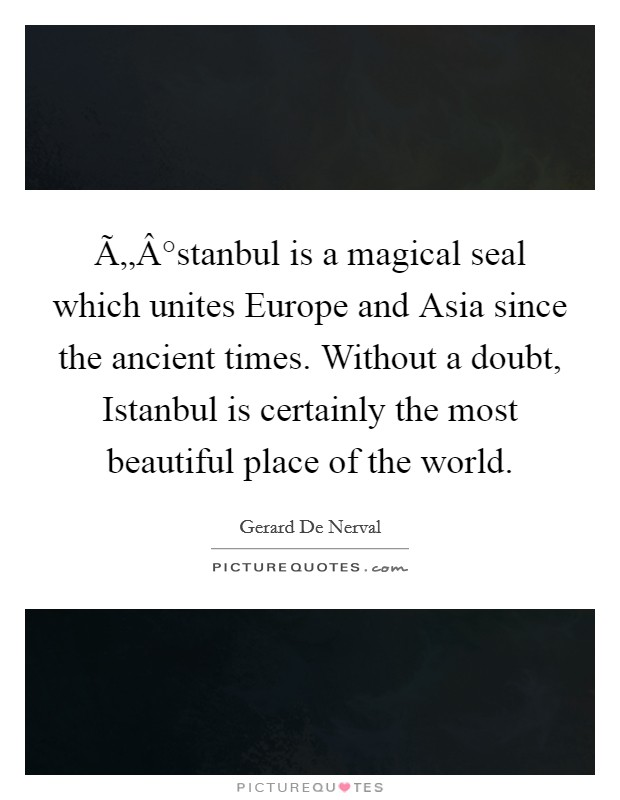 Ä°stanbul is a magical seal which unites Europe and Asia since the ancient times. Without a doubt, Istanbul is certainly the most beautiful place of the world Picture Quote #1