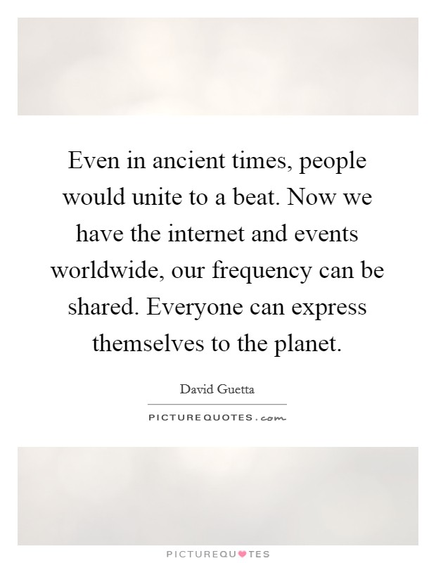 Even in ancient times, people would unite to a beat. Now we have the internet and events worldwide, our frequency can be shared. Everyone can express themselves to the planet Picture Quote #1