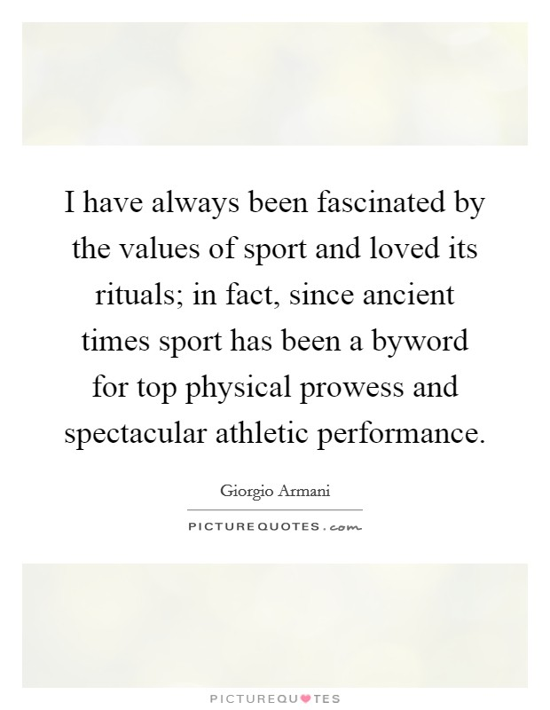 I have always been fascinated by the values of sport and loved its rituals; in fact, since ancient times sport has been a byword for top physical prowess and spectacular athletic performance Picture Quote #1