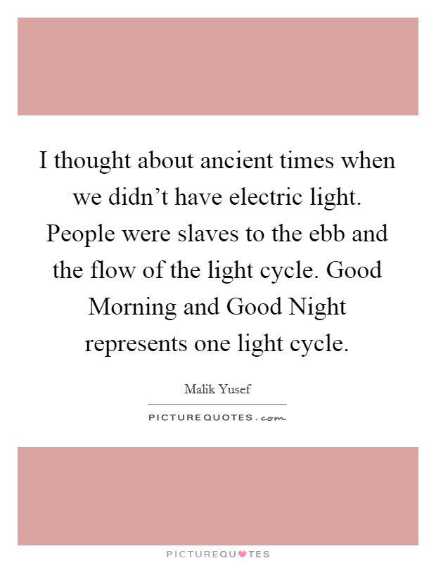 I thought about ancient times when we didn't have electric light. People were slaves to the ebb and the flow of the light cycle. Good Morning and Good Night represents one light cycle Picture Quote #1