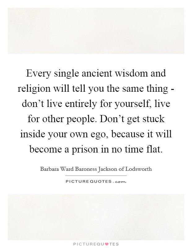 Every single ancient wisdom and religion will tell you the same thing - don't live entirely for yourself, live for other people. Don't get stuck inside your own ego, because it will become a prison in no time flat Picture Quote #1