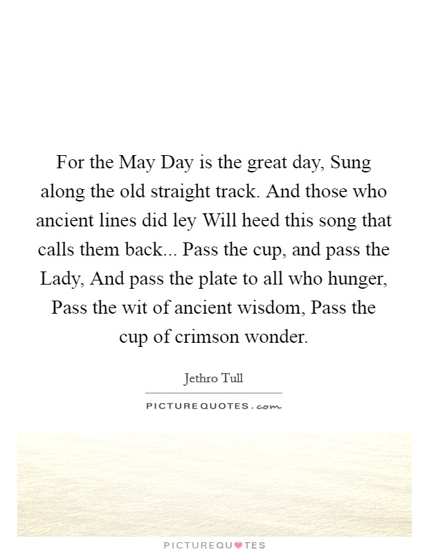 For the May Day is the great day, Sung along the old straight track. And those who ancient lines did ley Will heed this song that calls them back... Pass the cup, and pass the Lady, And pass the plate to all who hunger, Pass the wit of ancient wisdom, Pass the cup of crimson wonder Picture Quote #1