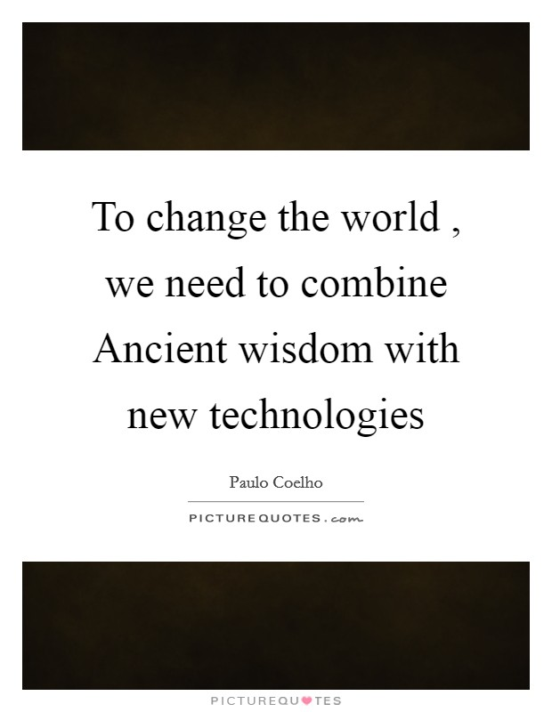 To change the world , we need to combine Ancient wisdom with new technologies Picture Quote #1